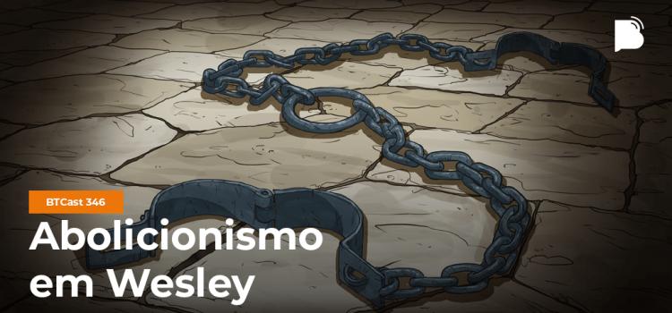John Wesley e a luta abolicionista é tema de Podcast